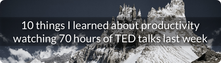 10 things I learned about productivity watching 70 hours of TED talks last week