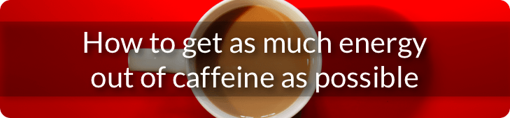 How to get as much energy out of caffeine as possible